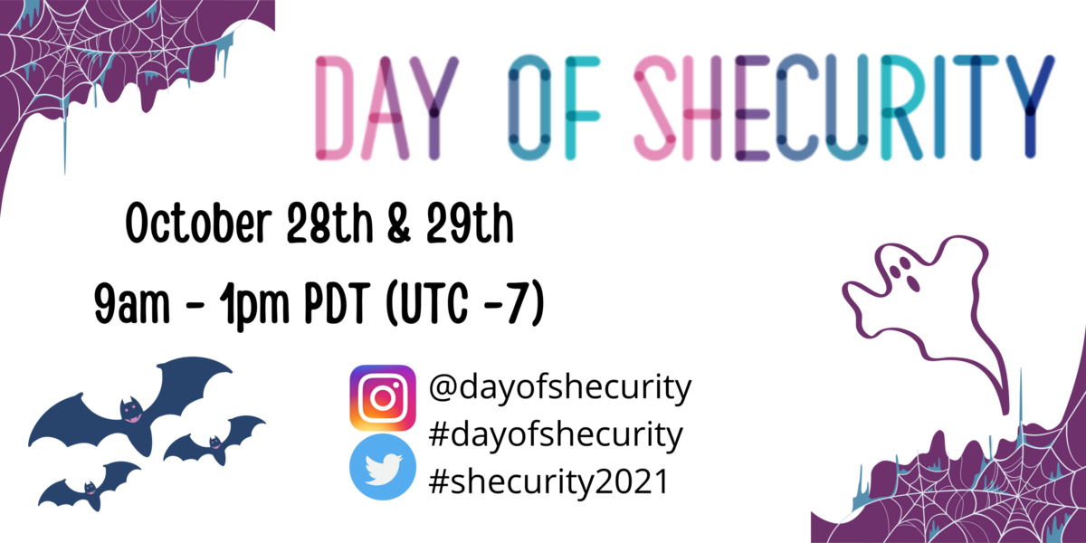 Banner image with cobwebs in the corner, bats, & a ghost. Title of Day of Shecurity with the conference dates and time of October 28th & 29th from 9am - 1pm PDT which is UTC -7. Instagram and Twitter logos with the handle @dayofshecurity and hashtags #day